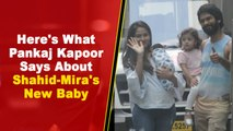 Here's What Shahid Kapoor's Dad Pankaj Kapoor Says About Shahid-Mira's New Baby