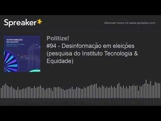 #94 - Desinformação em eleições (pesquisa do Instituto Tecnologia & Equidade)