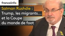 Salman Rushdie : Trump, les migrants... et la Coupe du monde de foot