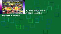 D.O.W.N.L.O.A.D [P.D.F] The Beginner s Guide to a Plant-Based Diet: Use the Newest 3 Weeks