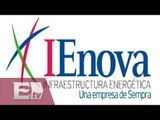 IENOVA invertirá dos mil mdd en México / Rodrigo Pacheco