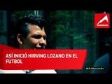 Los inicios de Hirving Lozano en el futbol