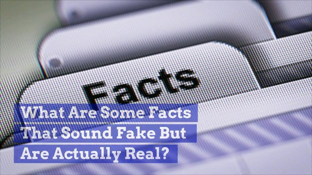 What Are Some Facts That Sound Fake But Are Actually Real?