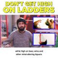 Ladders get you to high places, but don't get high on them if you're getting high.