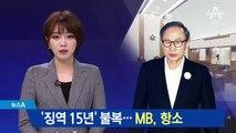 """'징역 15년' 불복…MB """"법원 한 번 더 믿어"""" 항소"""