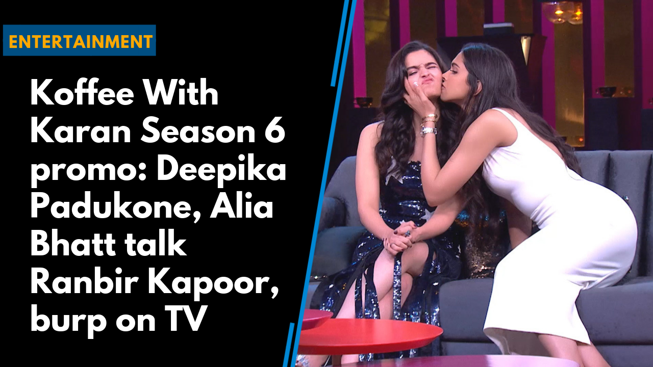 Koffee With Karan Season 6 promo: Deepika Padukone, Alia Bhatt talk Ranbir Kapoor, burp on TV