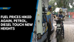 Fuel prices hiked again, petrol, diesel touch new heights