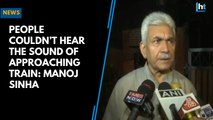 People couldn't hear the sound of approaching train: Manoj Sinha
