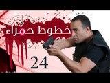 Khotot Hamraa Series - Episode 24 | مسلسل خطوط حمراء - الحلقة الرابعة و العشرون
