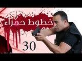 Khotot Hamraa Series - Episode 30 | مسلسل خطوط حمراء - الحلقة الثلاثون