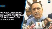 We are considering renaming Ahmedabad to Karnavati: CM Vijay Rupani