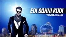 Yuvraj Hans - Edi Sohni Kudi   Full Audio Song   Latest Punjabi Song
