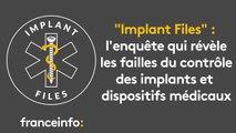 """""""Implant Files"""" : l'enquête qui révèle les failles du contrôle des implants et dispositifs médicaux"""
