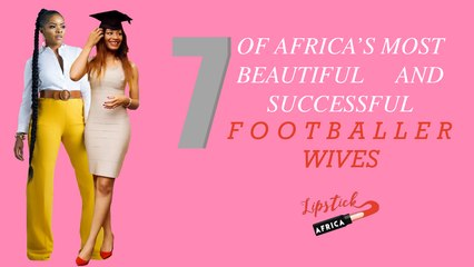 7 of Africa Most Beautiful and Successful Footballers Wives