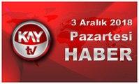 3 Aralık 2018 Kay Tv Haber