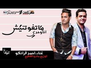اغنيه متفوتنيش انا وحدى غناء احمد فرانكو توزيع مادو الفظيع 2018
