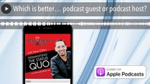 Which is better… podcast guest or podcast host?