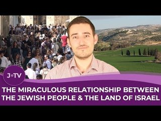 The Miraculous Relationship Between the Jewish People & the Land of Israel