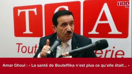 Amar Ghoul : « La santé de Bouteflika n'est plus ce qu'elle était… »