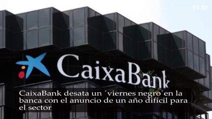 CaixaBank desata un 'viernes negro' en la banca con el anuncio de un año difícil para el sector
