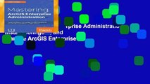Mastering ArcGIS Enterprise Administration: Install, configure, and manage ArcGIS Enterprise to
