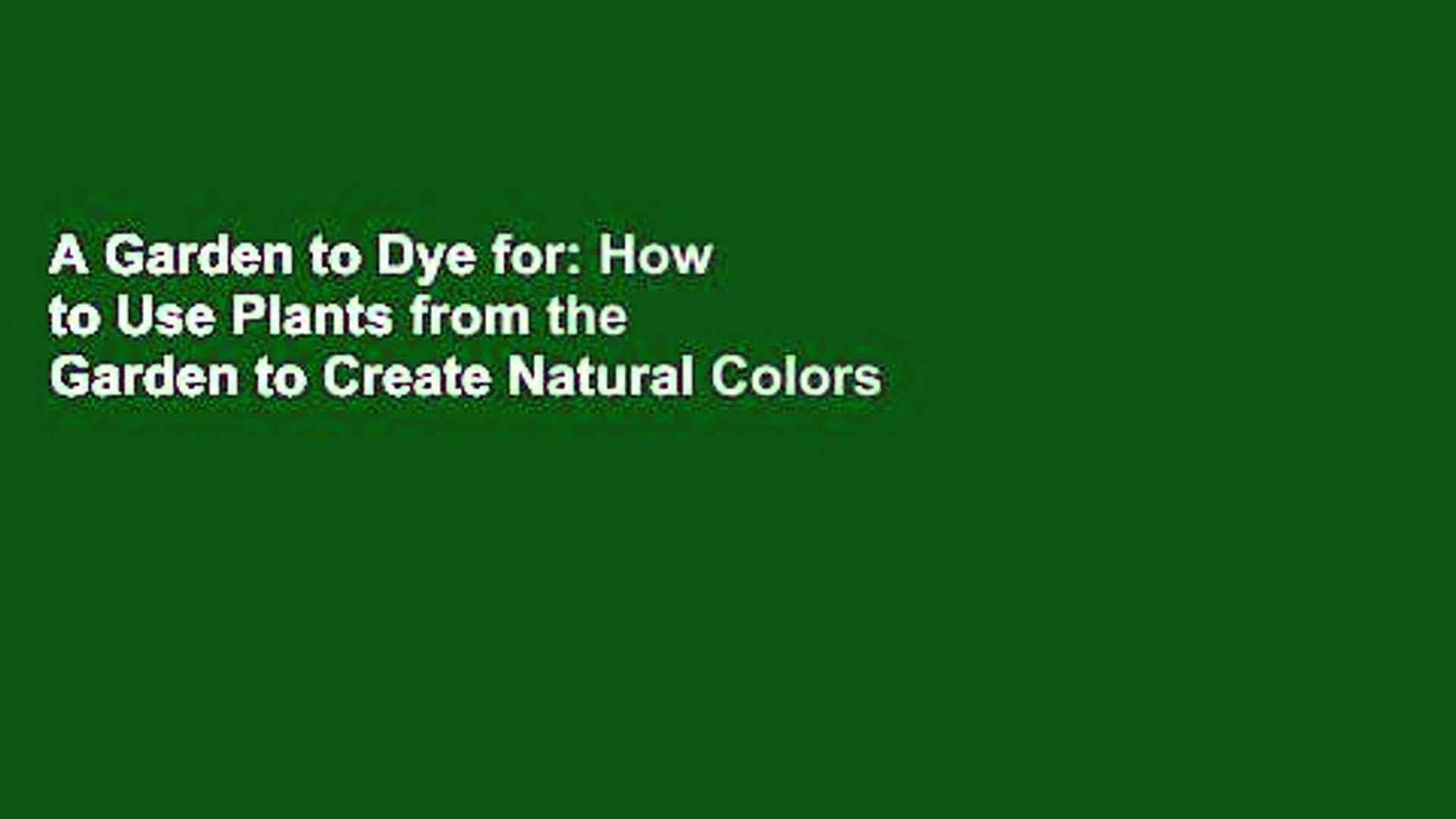 A Garden to Dye for: How to Use Plants from the Garden to Create Natural Colors for Fabrics and