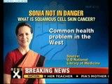 NewsX exclusive: Sonia Gandhi had skin cancer