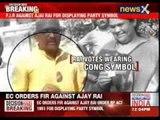 EC orders registering of FIR against Ajay Rai