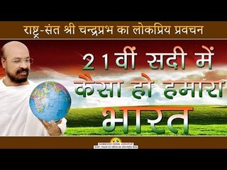 21वी  सादी में कैसा हो हमारा भारत -Shri Chandraprabhji -Mumbai Pravachan 2018