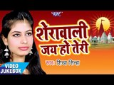 शेरावाली जय हो तेरी - Sherawali Jai Ho Teri - Shikha Sinha - Video Jukebox - Bhojpuri Devi Geet