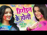 सबसे हिट गीत 2017 - Akshara & Amarpali - Heroine Ke Holi - Video JukeBOX - Bhojpuri Hit Holi Songs