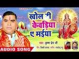 कृष्ण प्रेम जी का सुपरहिट देवी भजन 2018 - Khol Di Kewadiya Ae Maiya - Krishna Prem ji - Devi Geet