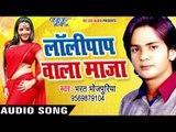 Bhojpuri का सबसे हिट गाना 2017 - Lollypop Wala Maza - Bharat Bhojpuriya - Bhojpuri Hit Songs