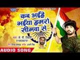 देश भक्ति स्पेशल गीत - Kab Aiehe Bhaiya Hamro Simawa Se - Jp Tiwari - Desh Bhakti Geet 2018