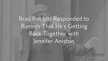 Brad Pitt Just Responded to Rumors That He's Getting Back Together with Jennifer Aniston