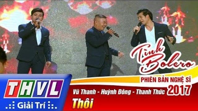 THVL | Tình Bolero – Phiên bản nghệ sĩ 2017 | Tập 7: Thôi - Vũ Thanh, Huỳnh Đông, Thanh Thức