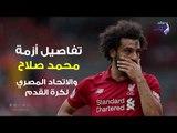 صدي البلد | تفاصيل أزمة محمد صلاح واتحاد الكرة المصري