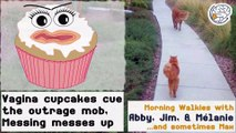 Vagina cupcakes cue the outrage mob; Messing messes up - walkies with Abby