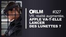 ORLM-327: VR, réalité augmentée, Apple va-t-elle lancer ses lunettes ?
