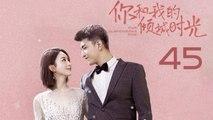 【超清】《你和我的倾城时光》第45集 赵丽颖/金瀚/俞灏明/林源/曹曦文