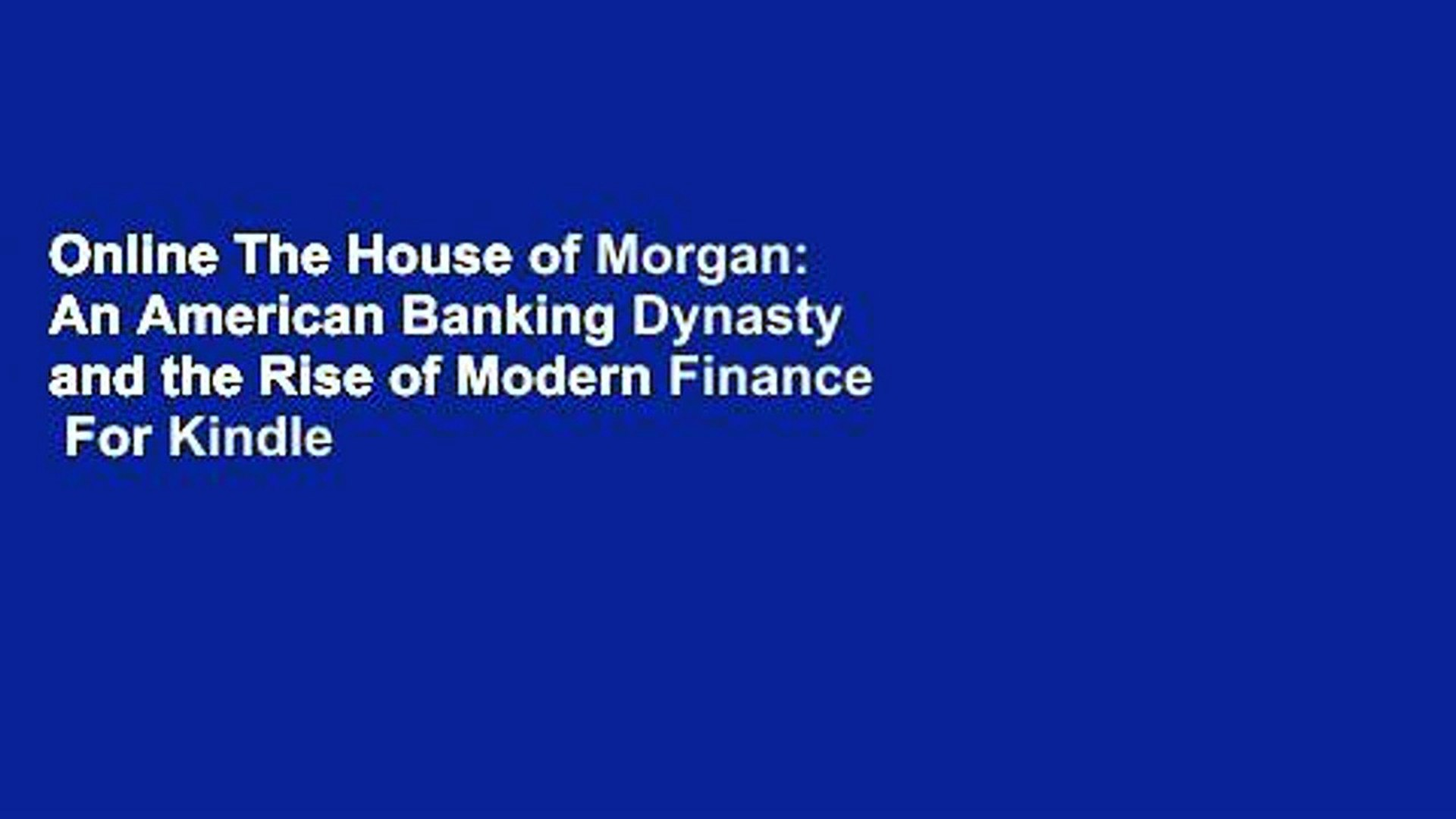 Online The House of Morgan: An American Banking Dynasty and the Rise of Modern Finance  For Kindle