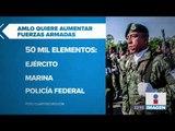 López Obrador quiere aumentar las fuerzas armadas   Noticias con Ciro