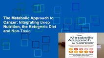 The Metabolic Approach to Cancer: Integrating Deep Nutrition, the Ketogenic Diet and Non-Toxic
