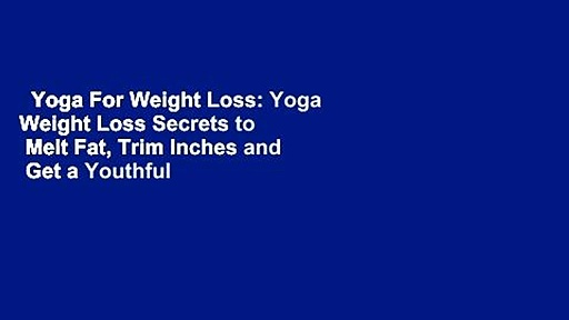 Yoga For Weight Loss: Yoga Weight Loss Secrets to  Melt Fat, Trim Inches and  Get a Youthful