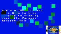 R.E.A.D The Life You Were Born to Live: A Guide to Finding Your Life Purpose. Revised 25th