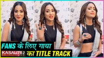 Hina Khan SINGS Title Song Of Kasautii Zindagii Kay For Her Fans