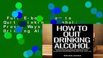 Full E-book  How to Quit Drinking Alcohol: Proven Ways to Stop Drinking Alcohol, Overcome