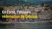 En Corse, l'illusoire rédemption de Jérôme Cahuzac