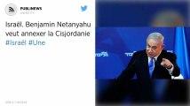 Israël : Benjamin Netanyahu veut annexer la Cisjordanie