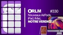 ORLM-330:  Nouveaux AirPods, iPad, iMac, notre verdict !